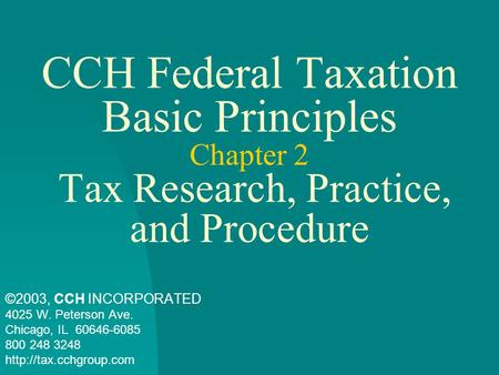 CCH Federal Taxation Basic Principles Chapter 2 Tax Research, Practice, and Procedure ©2003, CCH INCORPORATED 4025 W. Peterson Ave. Chicago, IL 60646-6085.