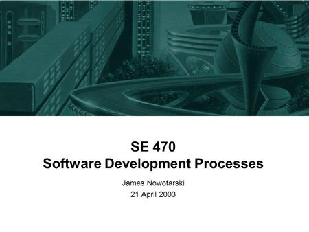 SE 470 Software Development Processes James Nowotarski 21 April 2003.