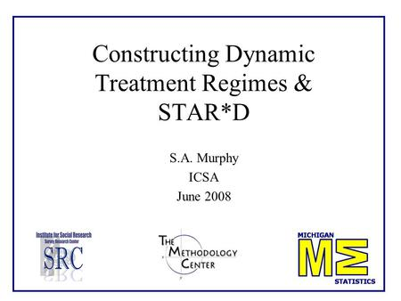 Constructing Dynamic Treatment Regimes & STAR*D S.A. Murphy ICSA June 2008.
