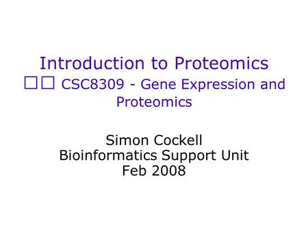 Introduction to Proteomics CSC8309 - Gene Expression and Proteomics Simon Cockell Bioinformatics Support Unit Feb 2008.