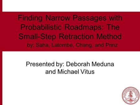 Finding Narrow Passages with Probabilistic Roadmaps: The Small-Step Retraction Method Presented by: Deborah Meduna and Michael Vitus by: Saha, Latombe,