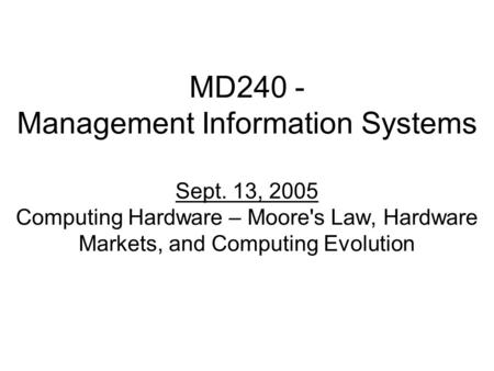 MD240 - Management Information Systems Sept. 13, 2005 Computing Hardware – Moore's Law, Hardware Markets, and Computing Evolution.