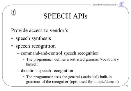 Center for PersonKommunikation P.1 SPEECH APIs Provide access to vendor's speech synthesis speech recognition –command-and-control speech recognition The.