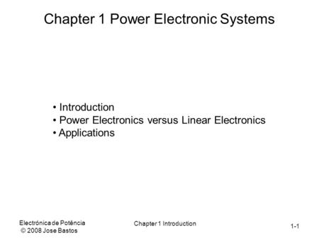 1-1 Electrónica de Potência © 2008 Jose Bastos Chapter 1 Introduction Chapter 1 Power Electronic Systems Introduction Power Electronics versus Linear Electronics.