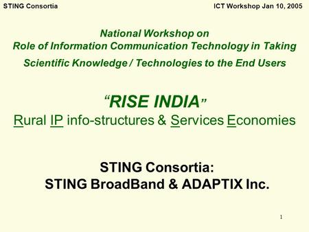 STING Consortia ICT Workshop Jan 10, 2005 1 National Workshop on Role of Information <strong>Communication</strong> Technology in Taking Scientific Knowledge / Technologies.