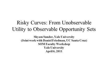 Risky Curves: From Unobservable Utility to Observable Opportunity Sets Shyam Sunder, Yale University (Joint work with Daniel Friedman, UC Santa Cruz) SOM.