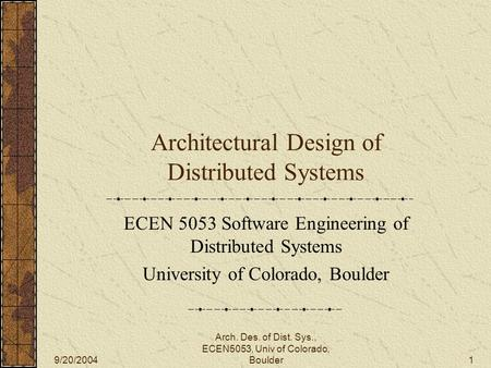 9/20/2004 Arch. Des. of Dist. Sys., ECEN5053, Univ of Colorado, Boulder1 Architectural Design of Distributed Systems ECEN 5053 Software Engineering of.