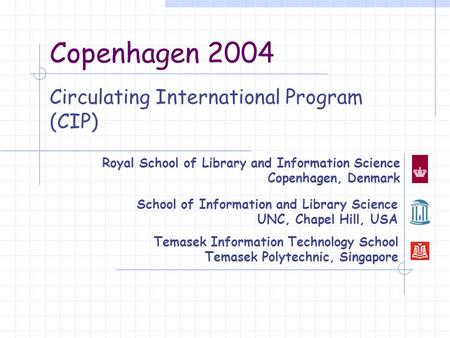 Copenhagen 2004 Circulating International Program (CIP) Royal School of Library and Information Science Copenhagen, Denmark School of Information and Library.