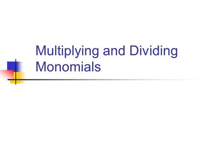 Multiplying and Dividing Monomials. Objectives: Understand the concept of a monomial Use properties of exponents to simplify expressions.