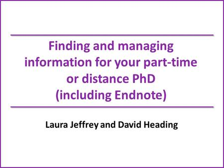 Finding and managing information for your part-time or distance PhD (including Endnote) Laura Jeffrey and David Heading.