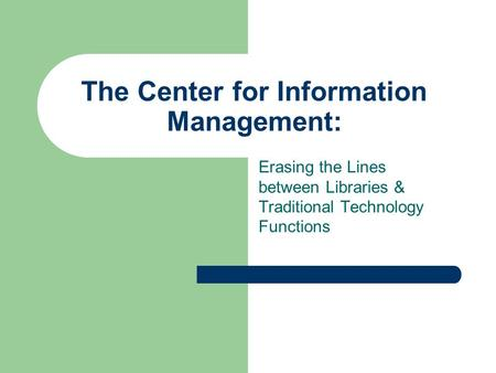 The Center for Information Management: Erasing the Lines between Libraries & Traditional Technology Functions.