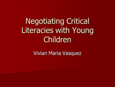 Negotiating Critical Literacies with Young Children Vivian Maria Vasquez.