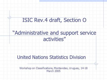 "ISIC Rev.4 draft, Section O ""Administrative and support service activities"" United Nations Statistics Division Workshop on Classifications, Montevideo,"