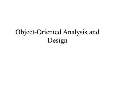 Object-Oriented Analysis and Design. Priorities in O-O Analysis and Design Understanding a system in terms of objects and associations between them. Representing.