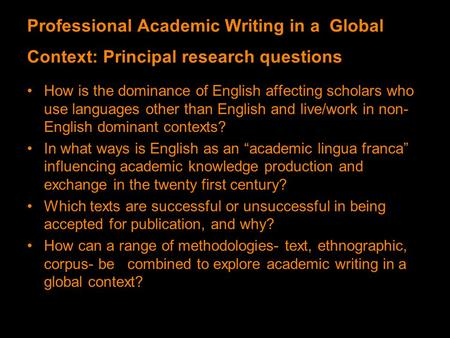 Professional Academic Writing in a Global Context: Principal research questions How is the dominance of English affecting scholars who use languages other.
