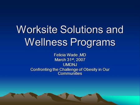 Worksite Solutions and Wellness Programs Felicia Wade,MD March 31 st, 2007 UMDNJ Confronting the Challenge of Obesity in Our Communities.