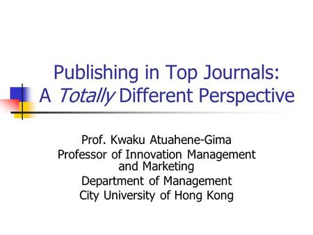 Publishing in Top Journals: A Totally Different Perspective Prof. Kwaku Atuahene-Gima Professor of Innovation Management and Marketing Department of Management.