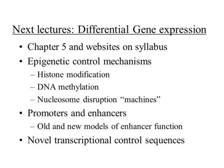 Next lectures: Differential Gene expression Chapter 5 and websites on syllabus Epigenetic control mechanisms –Histone modification –DNA methylation –Nucleosome.