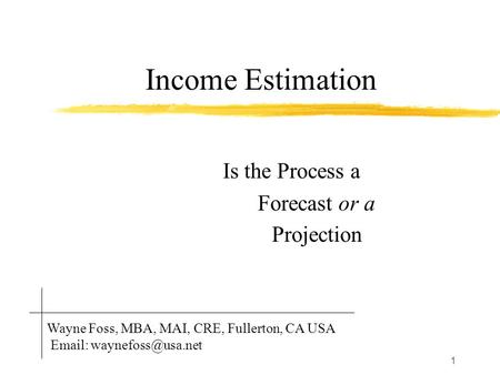 1 Income Estimation Is the Process a Forecast or a Projection Wayne Foss, MBA, MAI, CRE, Fullerton, CA USA