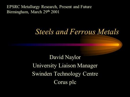 Steels and Ferrous Metals David Naylor University Liaison Manager Swinden Technology Centre Corus plc EPSRC Metallurgy Research, Present and Future Birmingham,