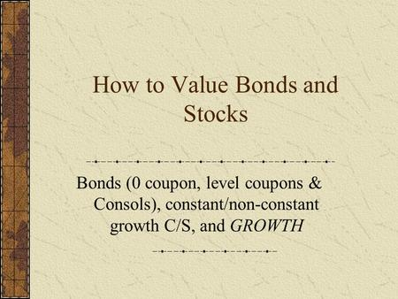 How to Value Bonds and Stocks Bonds (0 coupon, level coupons & Consols), constant/non-constant growth C/S, and GROWTH.