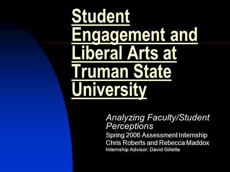 Student Engagement and Liberal Arts at Truman State University Analyzing Faculty/Student Perceptions Spring 2006 Assessment Internship Chris Roberts and.