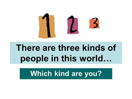 There are three kinds of people in this world… Which kind are you?