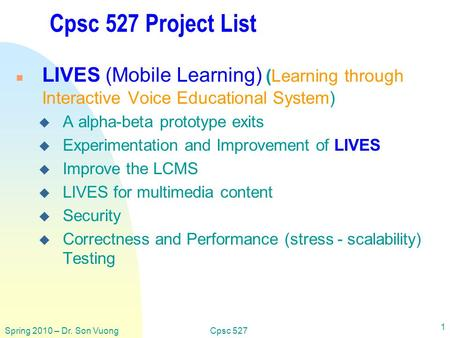 Spring 2010 – Dr. Son VuongCpsc 527 1 Cpsc 527 Project List n LIVES (Mobile Learning) (Learning through Interactive Voice Educational System) u A alpha-beta.
