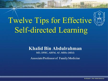 Twelve Tips for Effective Self-directed Learning Khalid Bin Abdulrahman MD, DPHC, ABFM, AF, MHSc (MEd) Associate Professor of Family Medicine.