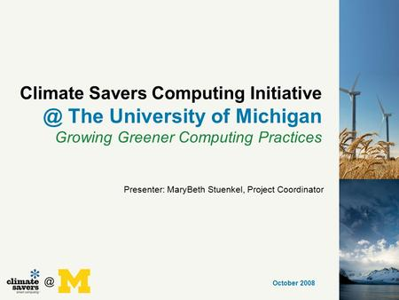 Climate Savers Computing The University of Michigan Growing Greener Computing Practices October 2008 Presenter: MaryBeth Stuenkel, Project.