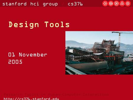 Stanford hci group / cs376 Research Topics in Human-Computer Interaction  Design Tools 01 November 2005.