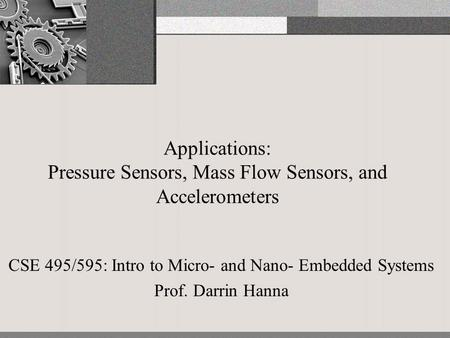 Applications: Pressure Sensors, Mass Flow Sensors, and Accelerometers CSE 495/595: Intro to Micro- and Nano- Embedded Systems Prof. Darrin Hanna.
