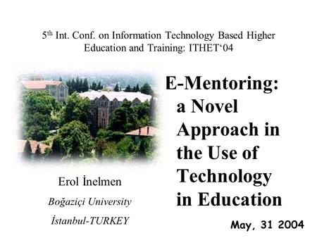 5 th Int. Conf. on Information Technology Based Higher Education and Training: ITHET'04 E-Mentoring: a Novel Approach in the Use of Technology in Education.