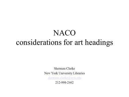 NACO considerations for art headings Sherman Clarke New York University Libraries 212-998-2462.