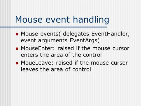 Mouse event handling Mouse events( delegates EventHandler, event arguments EventArgs) MouseEnter: raised if the mouse cursor enters the area of the control.