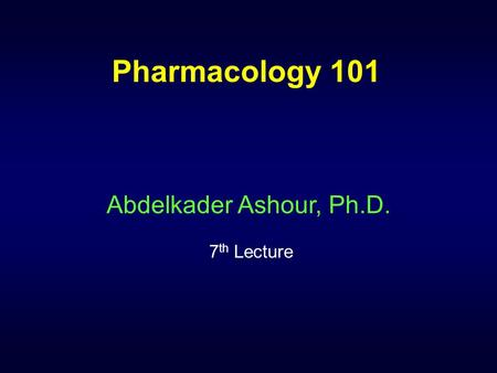 Pharmacology 101 Abdelkader Ashour, Ph.D. 7 th Lecture.