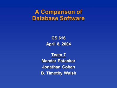 A Comparison of Database Software CS 616 April 8, 2004 Team 7 Mandar Patankar Jonathan Cohen B. Timothy Walsh.