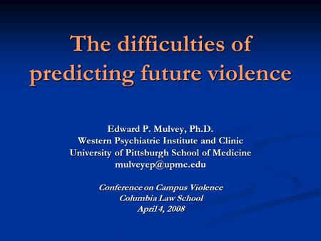The difficulties of predicting future violence Edward P. Mulvey, Ph.D. Western Psychiatric Institute and Clinic University of Pittsburgh School of Medicine.