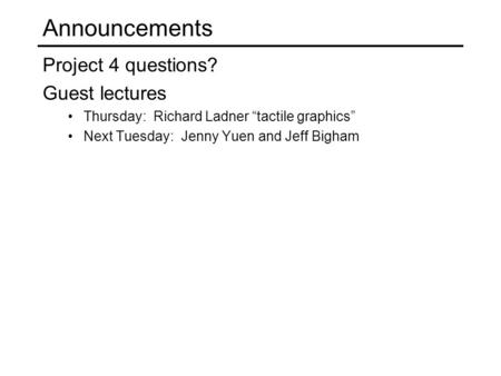 "Announcements Project 4 questions? Guest lectures Thursday: Richard Ladner ""tactile graphics"" Next Tuesday: Jenny Yuen and Jeff Bigham."