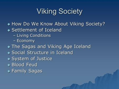Viking Society  How Do We Know About Viking Society?  Settlement of Iceland –Living Conditions –Economy  The Sagas and Viking Age Iceland  Social Structure.
