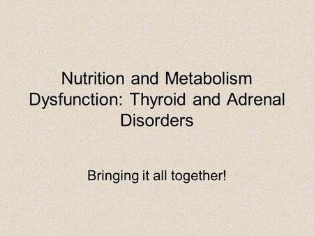 Nutrition and Metabolism Dysfunction: Thyroid and Adrenal Disorders Bringing it all together!