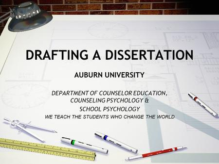 DRAFTING A DISSERTATION AUBURN UNIVERSITY DEPARTMENT OF COUNSELOR EDUCATION, COUNSELING PSYCHOLOGY & SCHOOL PSYCHOLOGY WE TEACH THE STUDENTS WHO CHANGE.