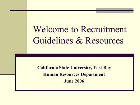 Welcome to Recruitment Guidelines & Resources California State University, East Bay Human Resources Department June 2006.