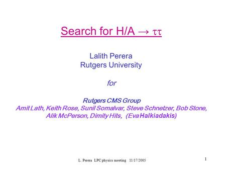 L. Perera LPC physics meeting 11/17/2005 1 Search for H/A →  Lalith Perera Rutgers University for Rutgers CMS Group Amit Lath, Keith Rose, Sunil Somalvar,