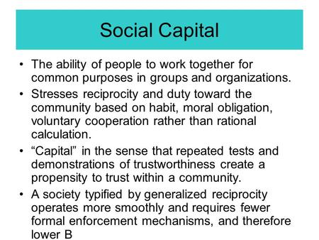Social Capital The ability of people to work together for common purposes in groups and organizations. Stresses reciprocity and duty toward the community.