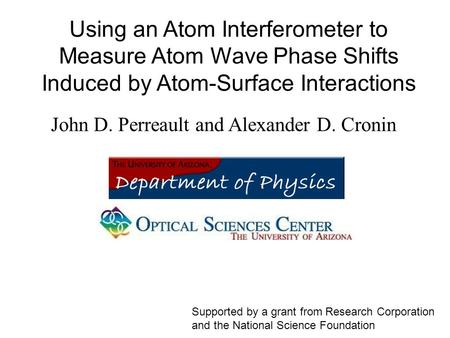 Using an Atom Interferometer to Measure Atom Wave Phase Shifts Induced by Atom-Surface Interactions John D. Perreault and Alexander D. Cronin Supported.