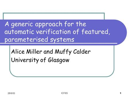 28/6/05 ICFI05 1 A generic approach for the automatic verification of featured, parameterised systems Alice Miller and Muffy Calder University of Glasgow.