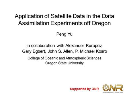 Application of Satellite Data in the Data Assimilation Experiments off Oregon Peng Yu in collaboration with Alexander Kurapov, Gary Egbert, John S. Allen,