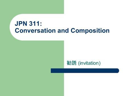 JPN 311: Conversation and Composition 勧誘 (invitation)