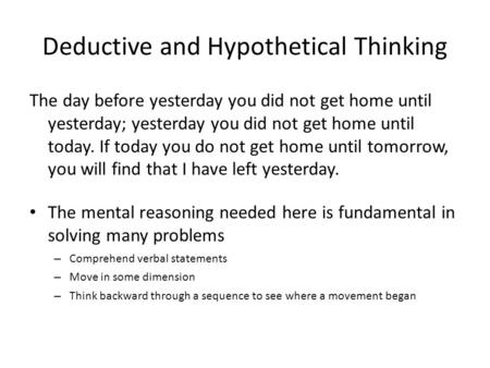 Deductive and Hypothetical Thinking The day before yesterday you did not get home until yesterday; yesterday you did not get home until today. If today.